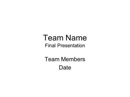 Team Name Final Presentation Team Members Date. User notes –You may reformat to fit your design but make sure you cover the following points –You may.