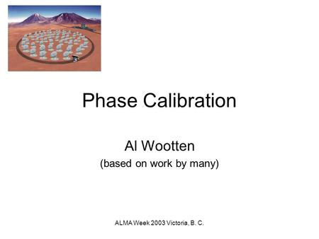 ALMA Week 2003 Victoria, B. C. Phase Calibration Al Wootten (based on work by many)