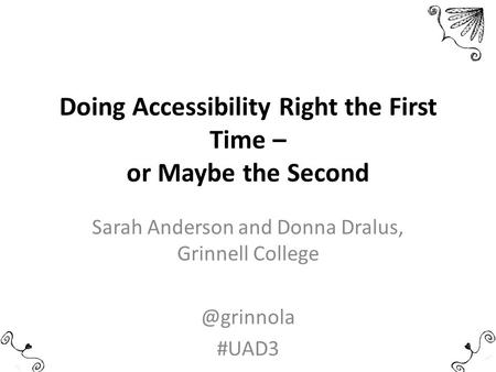 Doing Accessibility Right the First Time – or Maybe the Second Sarah Anderson and Donna Dralus, Grinnell #UAD3.