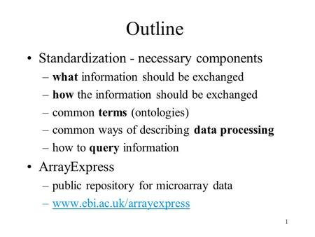 1 Outline Standardization - necessary components –what information should be exchanged –how the information should be exchanged –common terms (ontologies)