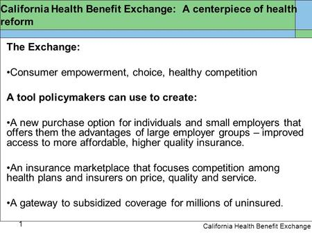 1 California Health Benefit Exchange California Health Benefit Exchange: A centerpiece of health reform The Exchange: Consumer empowerment, choice, healthy.