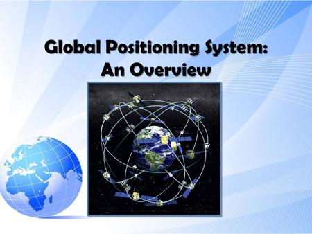 Global Positioning System: An Overview. Parts of GPS system -Satellites -Ground Stations -User GPS receivers.