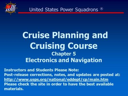 Cruise Planning and Cruising Course Chapter 5 Electronics and Navigation United States Power Squadrons ® Instructors and Students Please Note: Post-release.