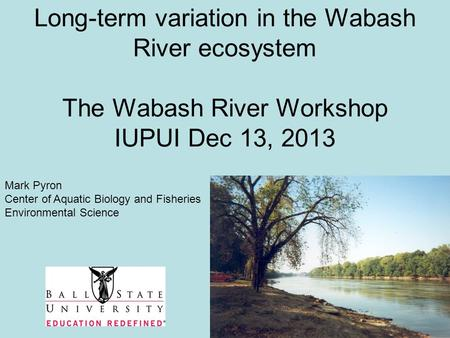 Long-term variation in the Wabash River ecosystem The Wabash River Workshop IUPUI Dec 13, 2013 Mark Pyron Center of Aquatic Biology and Fisheries Environmental.