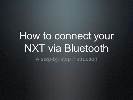 How to connect your NXT via Bluetooth A step-by-step instruction.