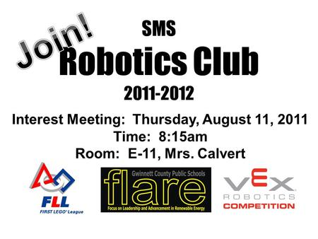 SMS Robotics Club 2011-2012 Interest Meeting: Thursday, August 11, 2011 Time: 8:15am Room: E-11, Mrs. Calvert.