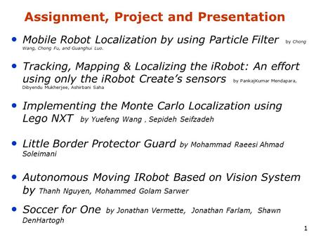 1 Assignment, Project and Presentation Mobile Robot Localization by using Particle Filter by Chong Wang, Chong Fu, and Guanghui Luo. Tracking, Mapping.