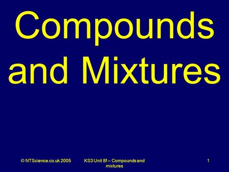 © NTScience.co.uk 2005KS3 Unit 8f – Compounds and mixtures 1 Compounds and Mixtures.