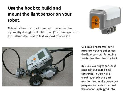 Use the book to build and mount the light sensor on your robot. This will allow the robot to remain inside the blue square (fight ring) on the tile floor.