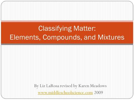 By Liz LaRosa revised by Karen Meadows www.middleschoolscience.comwww.middleschoolscience.com 2009 Classifying Matter: Elements, Compounds, and Mixtures.