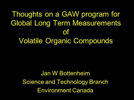 Thoughts on a GAW program for Global Long Term Measurements of Volatile Organic Compounds Jan W Bottenheim Science and Technology Branch Environment Canada.