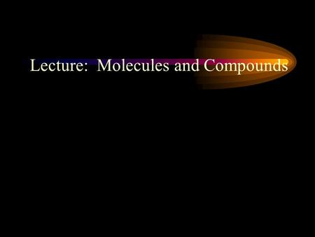 Lecture: Molecules and Compounds. Compounds and Molecules: A chemical structure that is made of two or more atoms that are bonded together.