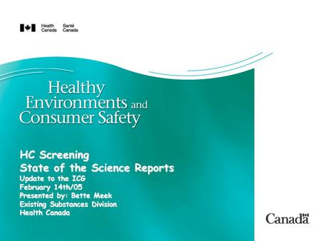 HC Screening State of the Science Reports Update to the ICG February 14th/05 Presented by: Bette Meek Existing Substances Division Health Canada.
