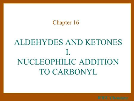 WWU Chemistry ALDEHYDES AND KETONES I. NUCLEOPHILIC ADDITION TO CARBONYL Chapter 16.