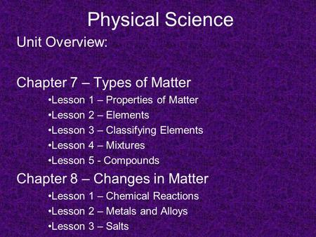 Physical Science Unit Overview: Chapter 7 – Types of Matter Lesson 1 – Properties of Matter Lesson 2 – Elements Lesson 3 – Classifying Elements Lesson.