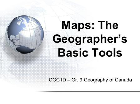 CGC1D – Gr. 9 Geography of Canada Maps: The Geographer's Basic Tools.