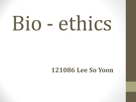 Bio - ethics 121086 Lee So Yoon.