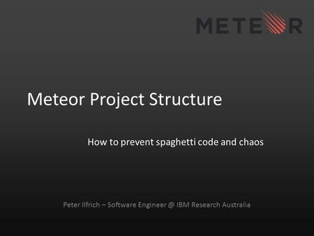 Meteor Project Structure How to prevent spaghetti code and chaos Peter Ilfrich – Software IBM Research Australia.