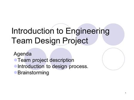 1 Introduction to Engineering Team Design Project Agenda Team project description Introduction to design process. Brainstorming.