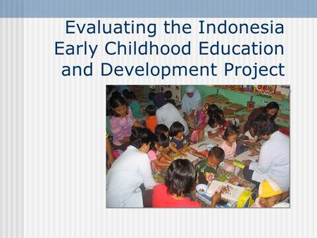 Evaluating the Indonesia Early Childhood Education and Development Project.