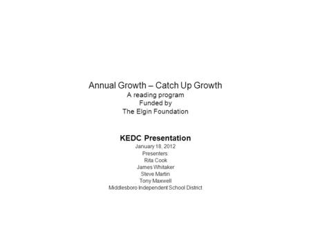 Annual Growth – Catch Up Growth A reading program Funded by The Elgin Foundation KEDC Presentation January 18, 2012 Presenters: Rita Cook James Whitaker.