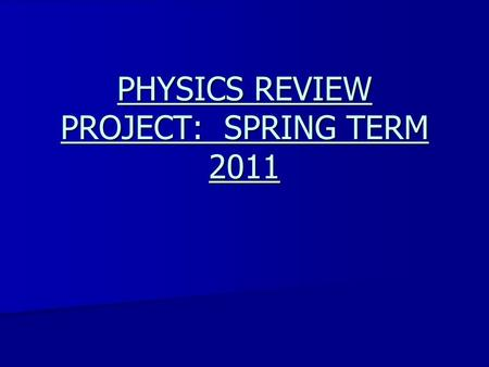 PHYSICS REVIEW PROJECT: SPRING TERM 2011. This project is going to focus as a whole on reviewing essentially all topics covered for the second half of.