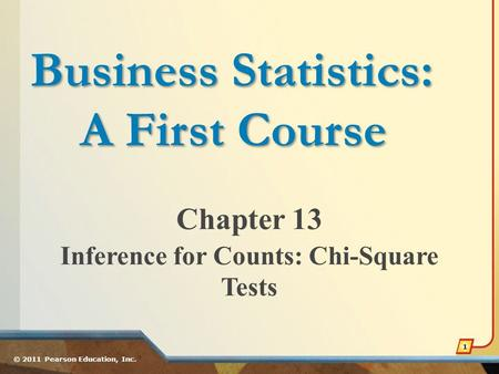 Chapter 13 Inference for Counts: Chi-Square Tests © 2011 Pearson Education, Inc. 1 Business Statistics: A First Course.