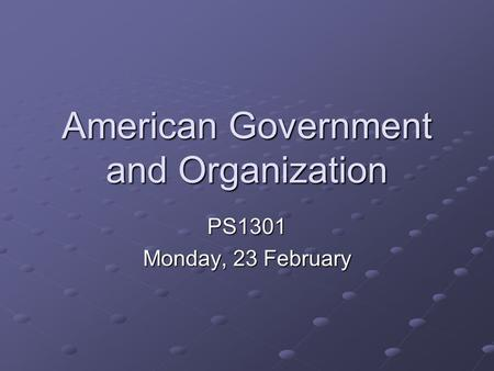 American Government and Organization PS1301 Monday, 23 February.