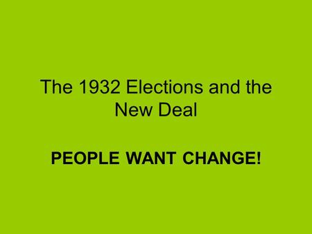 The 1932 Elections and the New Deal PEOPLE WANT CHANGE!