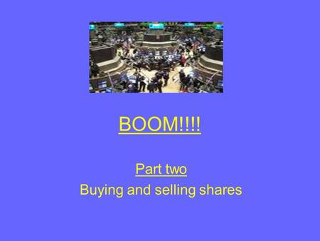 BOOM!!!! Part two Buying and selling shares. Aims of the lesson By the end of this lesson you will Understand what shares are and how they are traded.