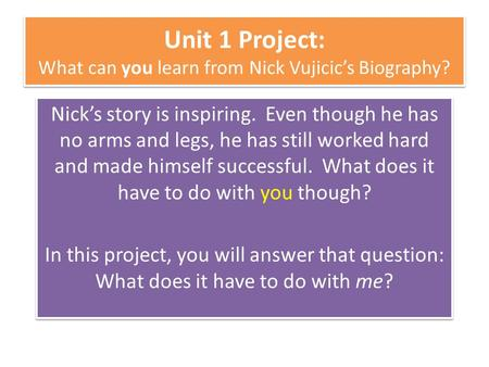Unit 1 Project: What can you learn from Nick Vujicic's Biography? Nick's story is inspiring. Even though he has no arms and legs, he has still worked hard.