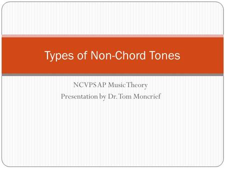 NCVPS AP Music Theory Presentation by Dr. Tom Moncrief Types of Non-Chord Tones.