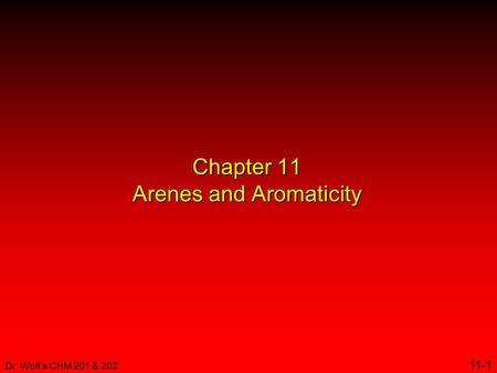 Dr. Wolf's CHM 201 & 202 11-1 Chapter 11 Arenes and Aromaticity.