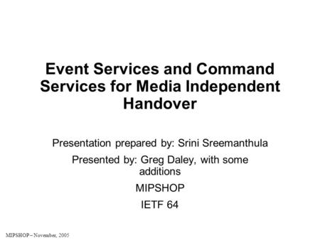 MIPSHOP – November, 2005 Event Services and Command Services for Media Independent Handover Presentation prepared by: Srini Sreemanthula Presented by: