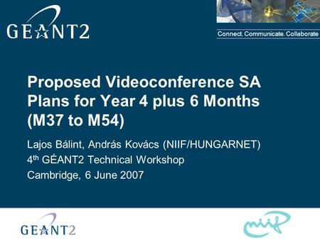 Connect. Communicate. Collaborate Proposed Videoconference SA Plans for Year 4 plus 6 Months (M37 to M54) Lajos Bálint, András Kovács (NIIF/HUNGARNET)