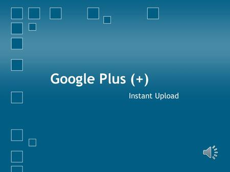 Google Plus (+) Instant Upload In this section you will learn: How to Enable or Disable the Instant Upload feature for your mobile phone How to manage.
