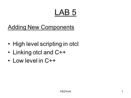 NS2Work1 LAB 5 Adding New Components High level scripting in otcl Linking otcl and C++ Low level in C++