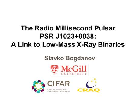 The Radio Millisecond Pulsar PSR J1023+0038: A Link to Low-Mass X-Ray Binaries Slavko Bogdanov.