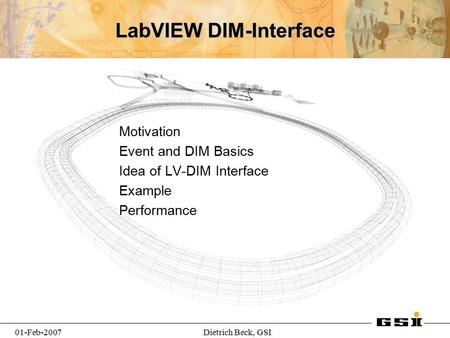 01-Feb-2007Dietrich Beck, GSI LabVIEW DIM-Interface Motivation Event and DIM Basics Idea of LV-DIM Interface Example Performance.
