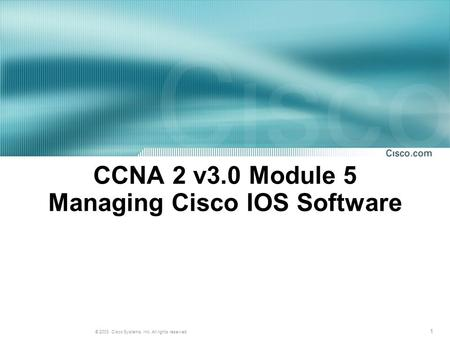 1 © 2003, Cisco Systems, Inc. All rights reserved. CCNA 2 v3.0 Module 5 Managing Cisco IOS Software.