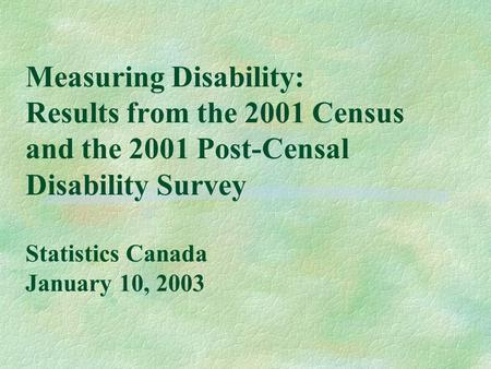 Measuring Disability: Results from the 2001 Census and the 2001 Post-Censal Disability Survey Statistics Canada January 10, 2003.