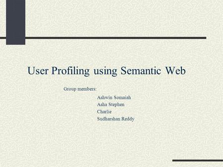 User Profiling using Semantic Web Group members: Ashwin Somaiah Asha Stephen Charlie Sudharshan Reddy.