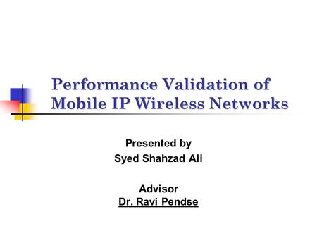 Performance Validation of Mobile IP Wireless Networks Presented by Syed Shahzad Ali Advisor Dr. Ravi Pendse.