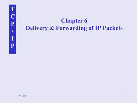 TCP/IPTCP/IP Dr. Clincy1 Chapter 6 Delivery & Forwarding of IP Packets.