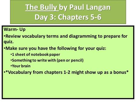 The Bully by Paul Langan Day 3: Chapters 5-6 Warm- Up Review vocabulary terms and diagramming to prepare for quiz. Make sure you have the following for.