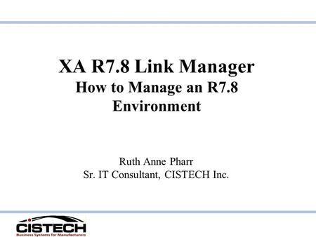 XA R7.8 Link Manager How to Manage an R7.8 Environment Ruth Anne Pharr Sr. IT Consultant, CISTECH Inc.