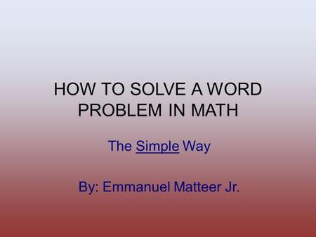 HOW TO SOLVE A WORD PROBLEM IN MATH The Simple Way By: Emmanuel Matteer Jr.