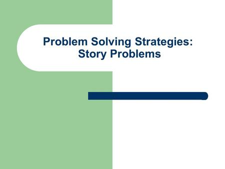 Problem Solving Strategies: Story Problems. STEP ONE Read the story problem and identify the important information you will need to solve the problem.