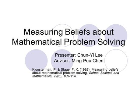 Measuring Beliefs about Mathematical Problem Solving Presenter: Chun-Yi Lee Advisor: Ming-Puu Chen Kloosterman, P. & Stage, F. K. (1992). Measuring beliefs.