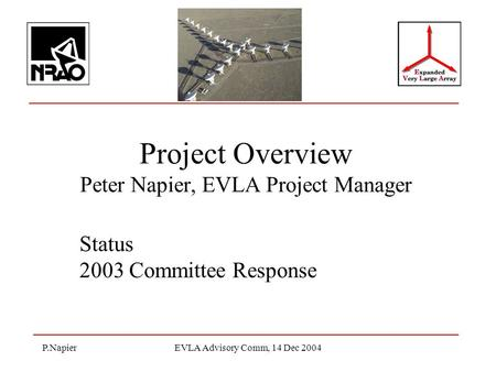 P.NapierEVLA Advisory Comm, 14 Dec 2004 Project Overview Peter Napier, EVLA Project Manager Status 2003 Committee Response.